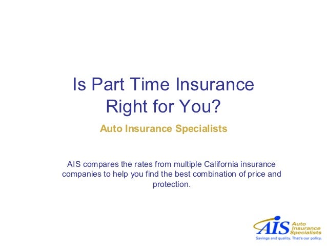 Is Part Time Insurance      Right for You?          Auto Insurance Specialists AIS compares the rates from multiple Califo...