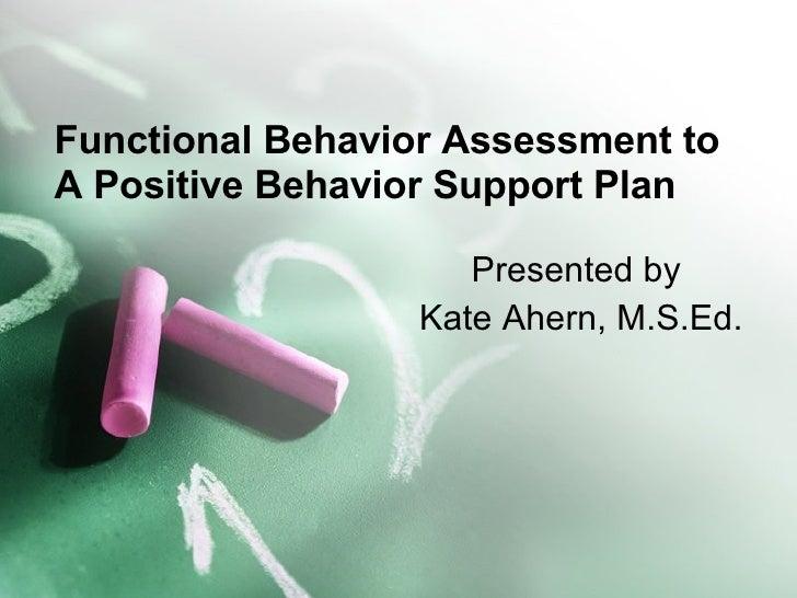 Functional Behavior Assessment to A Positive Behavior Support Plan Presented by  Kate Ahern, M.S.Ed.