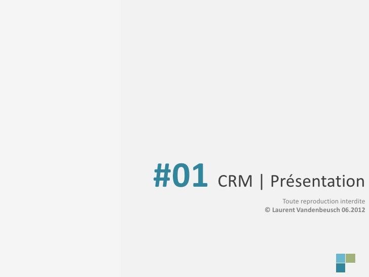 #01 CRM | Présentation                Toute reproduction interdite           © Laurent Vandenbeusch 06.2012