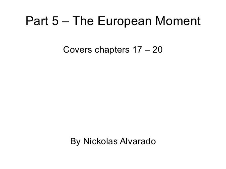 Part 5 – The European Moment Covers chapters 17 – 20 By Nickolas Alvarado
