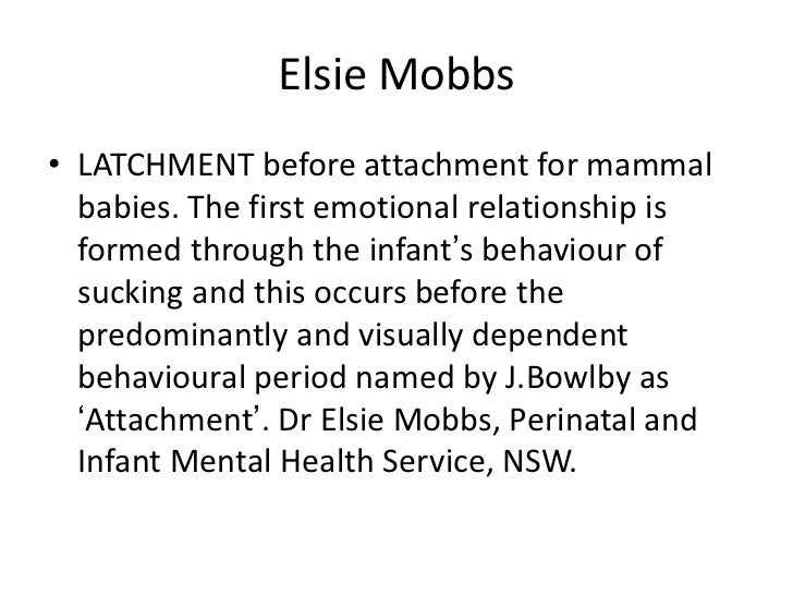 Elsie Mobbs• LATCHMENT before attachment for mammal  babies. The first emotional relationship is  formed through the infan...