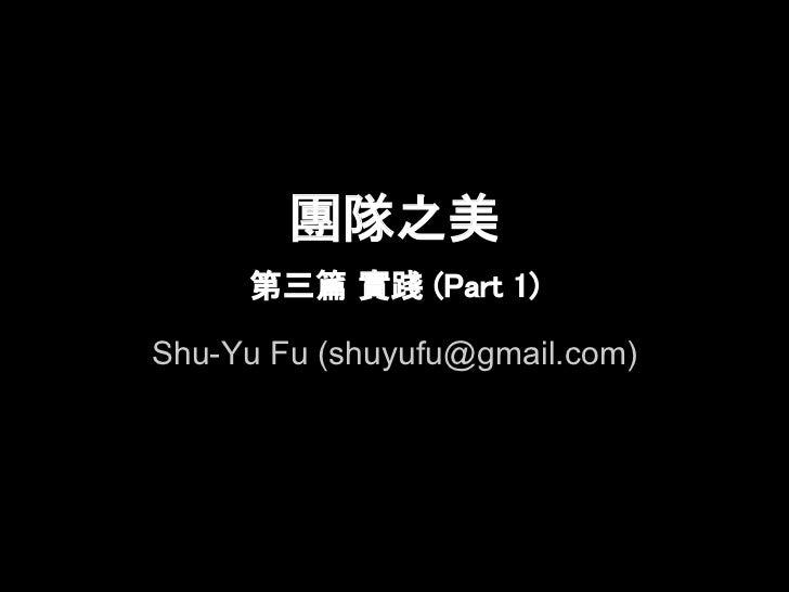 團隊之美     第三篇 實踐 (Part 1)Shu-Yu Fu (shuyufu@gmail.com)