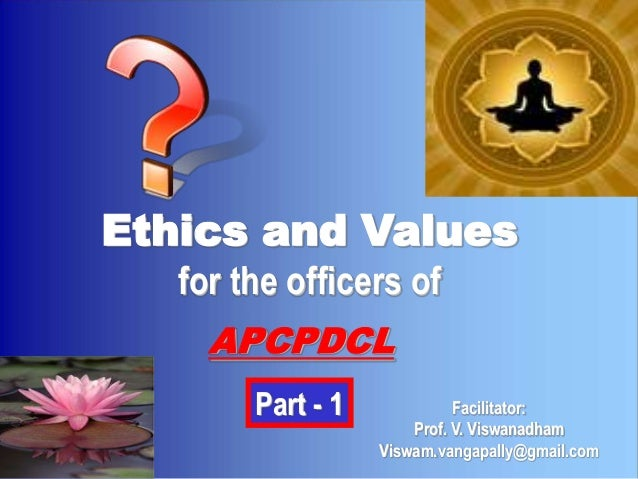 Ethics and Values   for the officers of     APCPDCL        Part - 1             Facilitator:                       Prof. V...