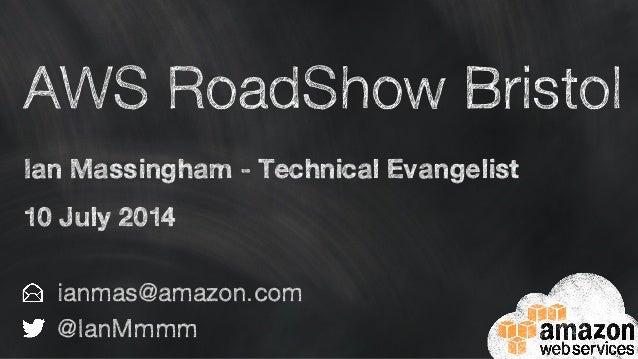 AWS RoadShow Bristol Ian Massingham - Technical Evangelist 10 July 2014 ianmas@amazon.com @IanMmmm