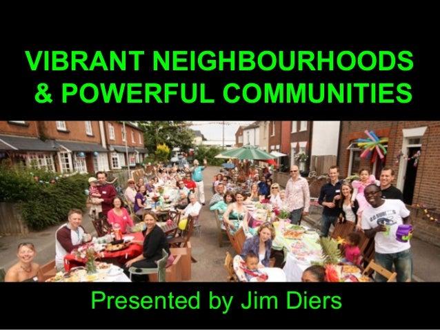 VIBRANT NEIGHBOURHOODS & POWERFUL COMMUNITIES Presented by Jim Diers