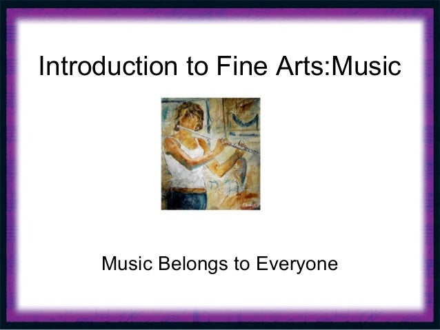 Introduction to Fine Arts:Music     Music Belongs to Everyone