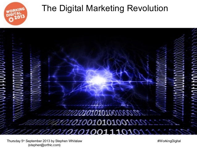 The Digital Marketing Revolution Thursday 5th September 2013 by Stephen Whitelaw (stephen@orthic.com) #WorkingDigital