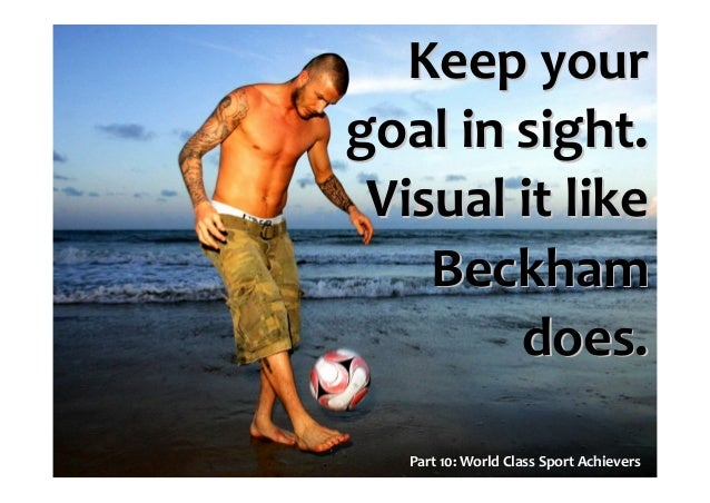 Part 10: World Class Sport Achievers Keep yourKeep your goal in sight.goal in sight. Visual it likeVisual it like BeckhamB...
