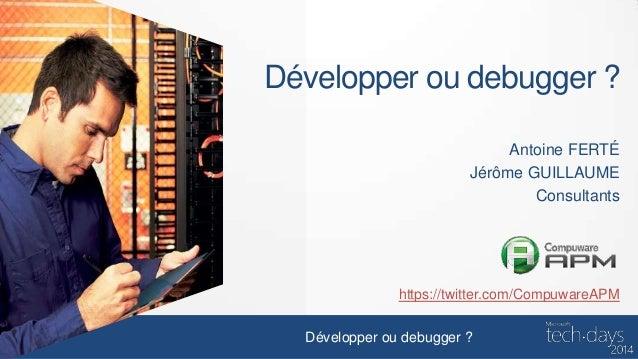 Développer ou debugger ? Antoine FERTÉ Jérôme GUILLAUME Consultants  https://twitter.com/CompuwareAPM Développer ou debugg...