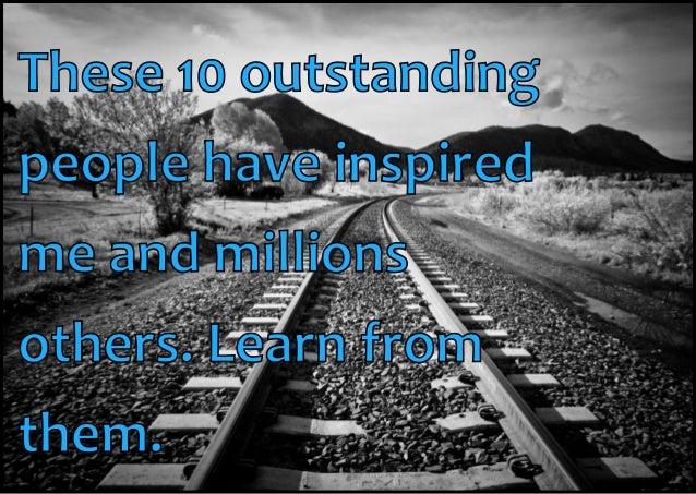 These 10 outstanding people have inspired me and millions others. Learn from them.
