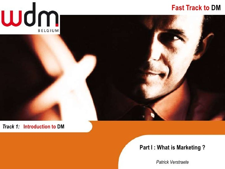 Fast Track to DM     Track 1: Introduction to DM                                 Part I : What is Marketing ?             ...