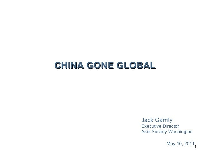 CHINA GONE GLOBAL Jack Garrity Executive Director Asia Society Washington May 10, 2011