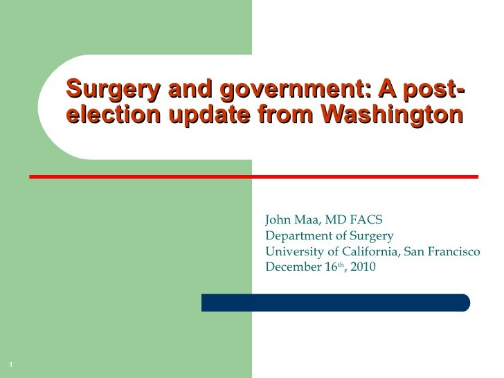 Surgery and government: A post-election update from Washington John Maa, MD FACS Department of Surgery University of Calif...