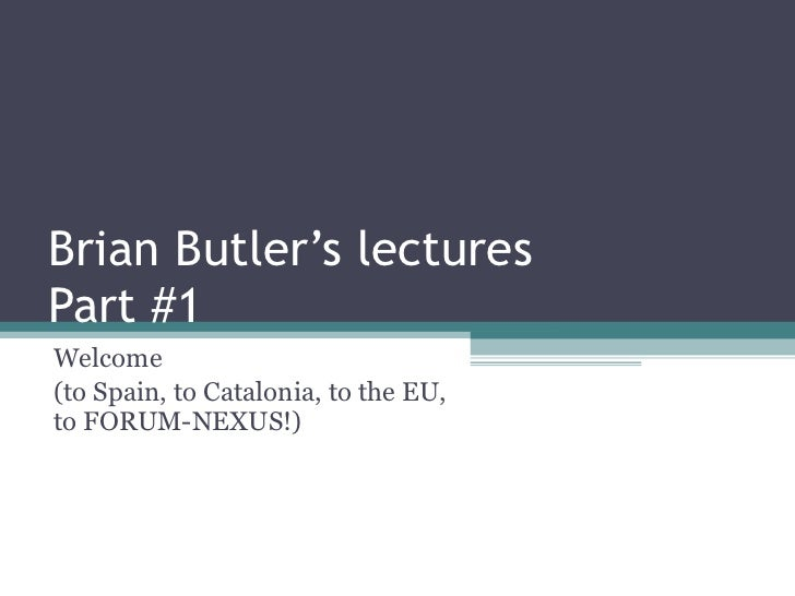 Brian Butler's lectures Part #1 Welcome  (to Spain, to Catalonia, to the EU, to FORUM-NEXUS!)