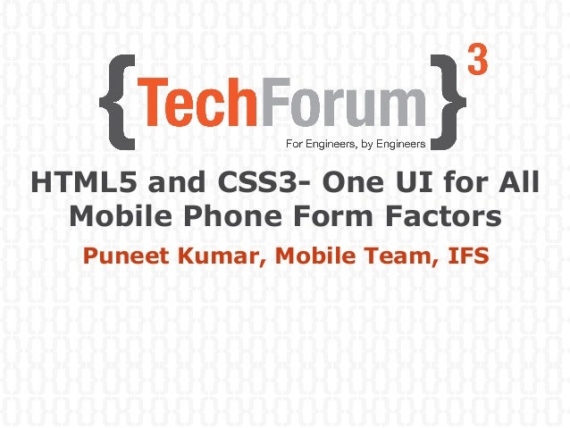HTML5 and CSS3- One UI for All Mobile Phone Form Factors Puneet Kumar, Mobile Team, IFS