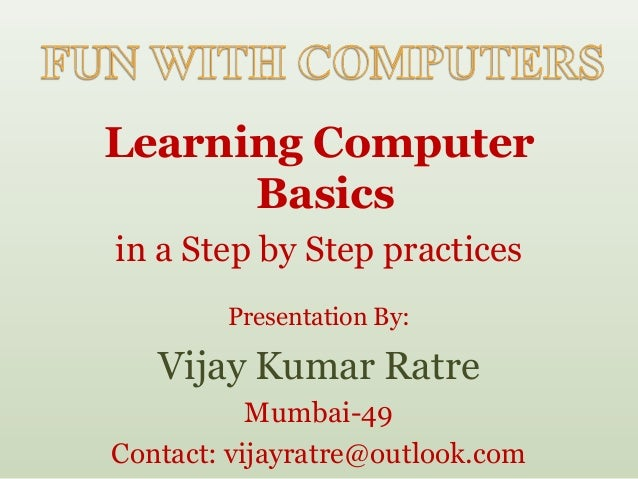 Learning Computer      Basicsin a Step by Step practices        Presentation By:   Vijay Kumar Ratre           Mumbai-49Co...