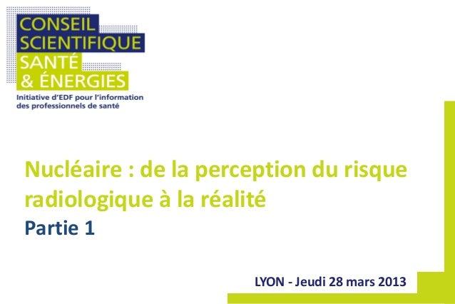 LYON - Jeudi 28 mars 2013 Nucléaire : de la perception du risque radiologique à la réalité Partie 1