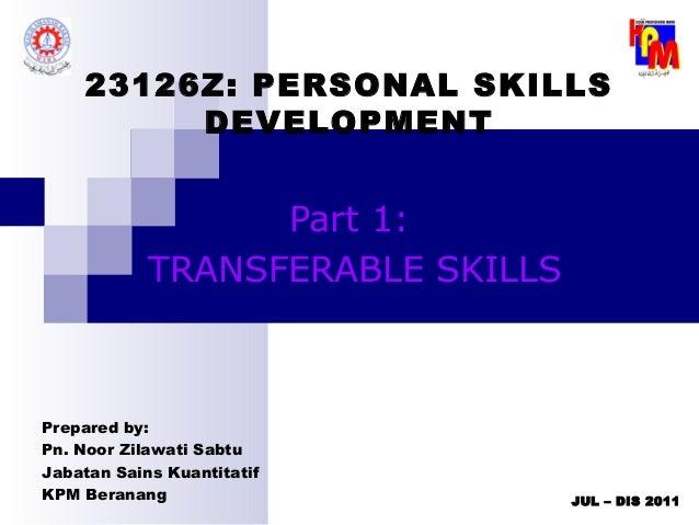 JUL – DIS 201123126Z: PERSONAL SKILLSDEVELOPMENTPart 1:TRANSFERABLE SKILLSPrepared by:Pn. Noor Zilawati SabtuJabatan Sains...