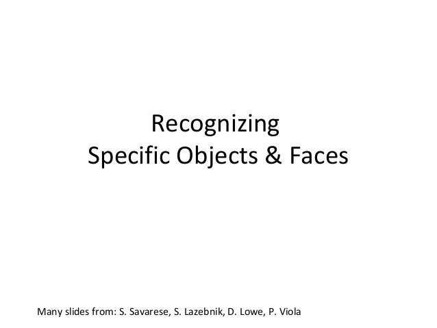 Recognizing           Specific Objects & FacesMany slides from: S. Savarese, S. Lazebnik, D. Lowe, P. Viola