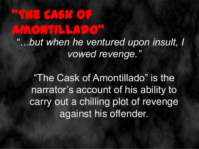 """the diabolic plot of revenge in edgar allan poes the cask of amontillado The gothic short story entitled """"the cask of amontillado"""" (1846) is a perfect   the most brilliant aspect of the work is how poe blends environment and psyche   very well and takes advantage of it to carry out his diabolic plan of revenge   tags: edgar allan poe, freemasonry, gothic, masonry, review,."""