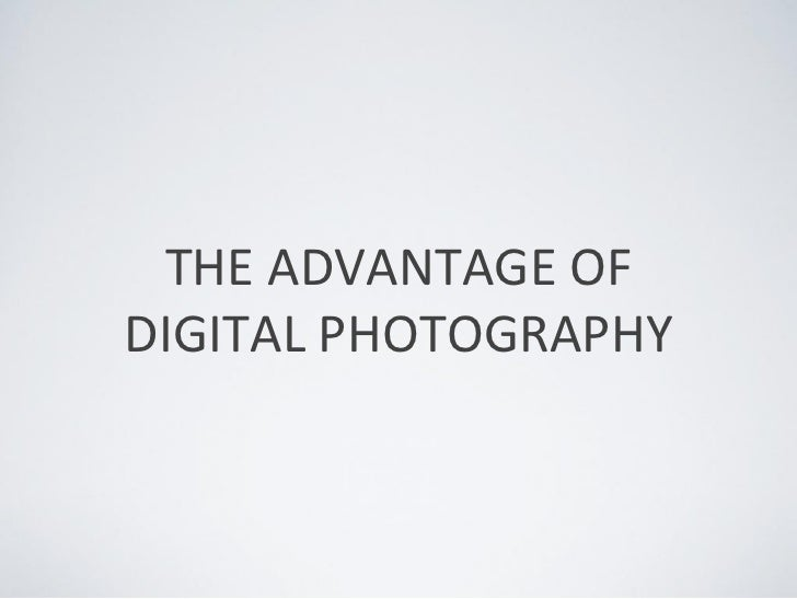 THE ADVANTAGE OFDIGITAL PHOTOGRAPHY