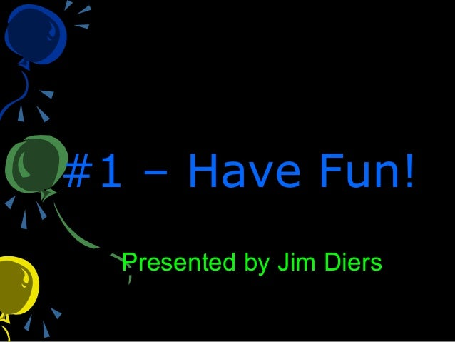 #1 – Have Fun!#1 – Have Fun! Presented by Jim Diers