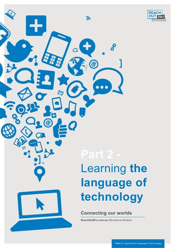Part 2 -Learning thelanguage oftechnologyConnecting our worldsReachOutPro.com.au Educational Module                       ...