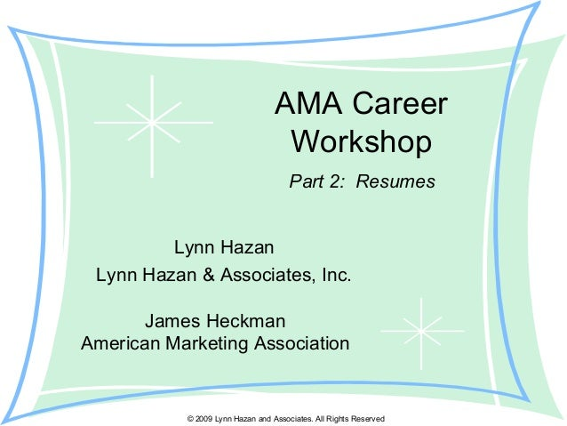 © 2009 Lynn Hazan and Associates. All Rights Reserved AMA Career Workshop Lynn Hazan Lynn Hazan & Associates, Inc. Part 2:...
