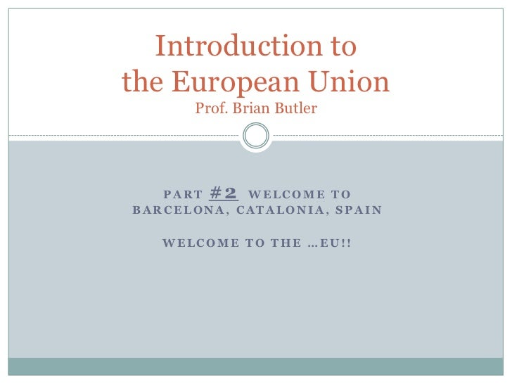 Part #2Welcome to Barcelona, Catalonia, Spain<br />Welcome to the …EU!!<br />Introduction to the European UnionProf. Brian...