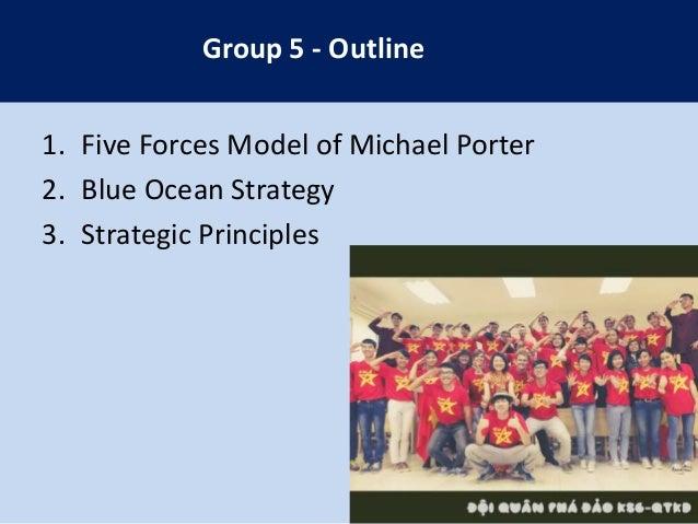 Group 5 - Outline 1. Five Forces Model of Michael Porter 2. Blue Ocean Strategy 3. Strategic Principles