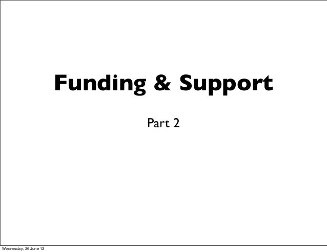 Funding & SupportPart 2Wednesday, 26 June 13
