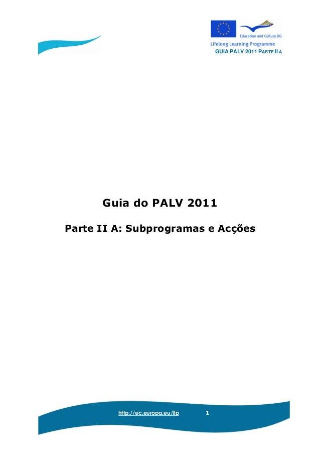 GUIA PALV 2011 PARTE II A http://ec.europa.eu/llp 1 Guia do PALV 2011 Parte II A: Subprogramas e Acções