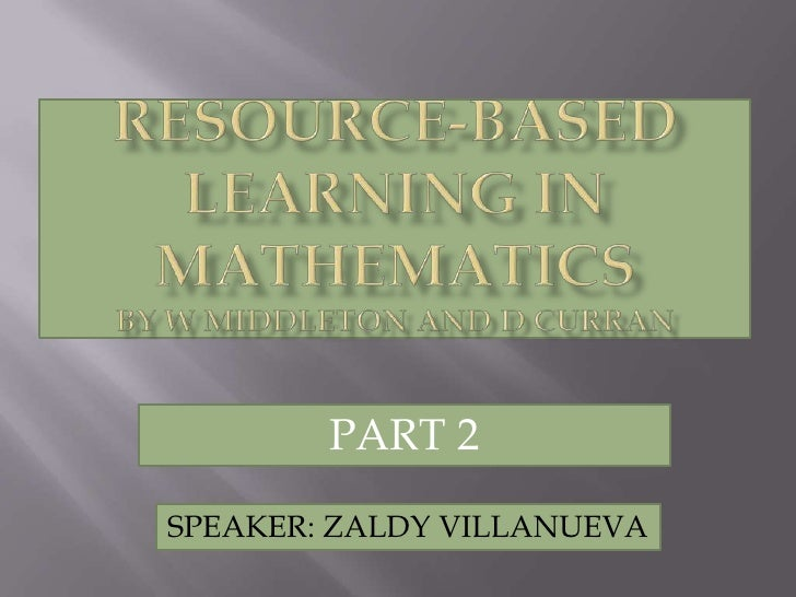 Resource-Based Learning In MathematicsBY W Middleton AND D Curran<br />PART 2<br />SPEAKER: ZALDY VILLANUEVA<br />