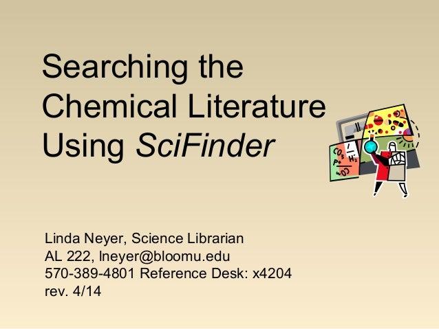 Searching the Chemical Literature Using SciFinder Linda Neyer, Science Librarian AL 222, lneyer@bloomu.edu 570-389-4801 Re...
