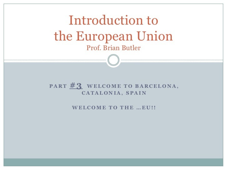 part #3  Welcome to Barcelona, Catalonia, Spain<br />Welcome to the …EU!!<br />Introduction to the European UnionProf. Bri...