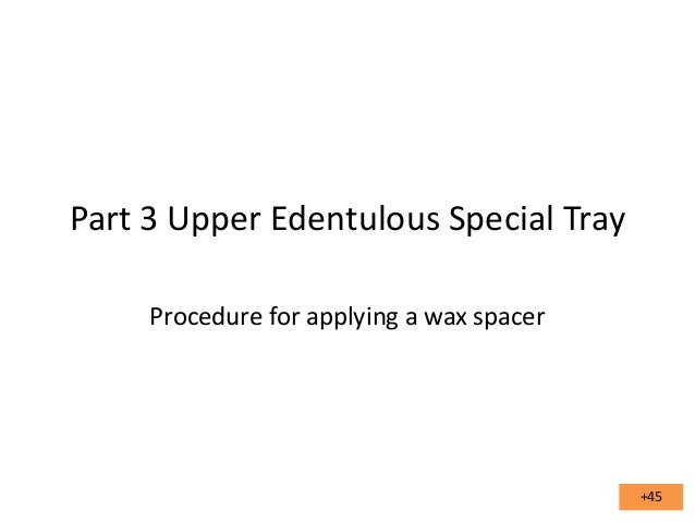Part 3 Upper Edentulous Special Tray Procedure for applying a wax spacer  +45