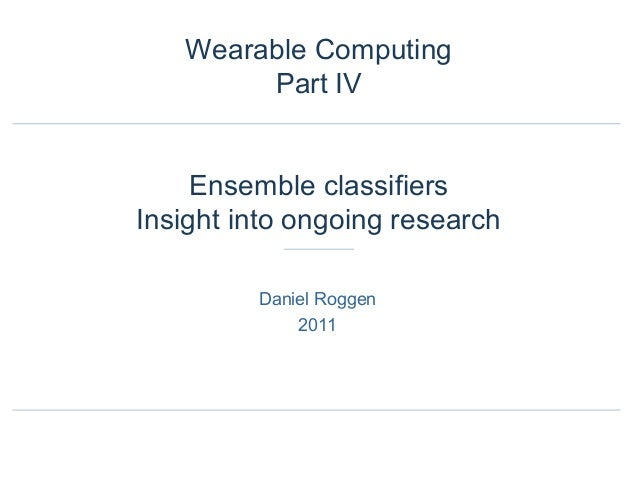 Daniel Roggen 2011 Wearable Computing Part IV Ensemble classifiers Insight into ongoing research