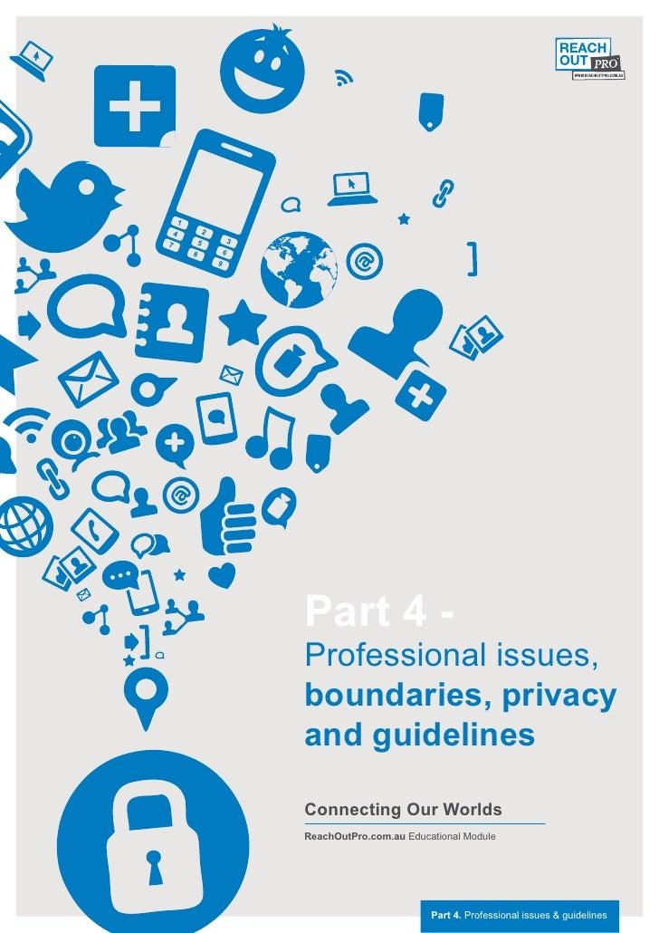 Part 4 -Professional issues,boundaries, privacyand guidelinesConnecting Our WorldsReachOutPro.com.au Educational Module   ...