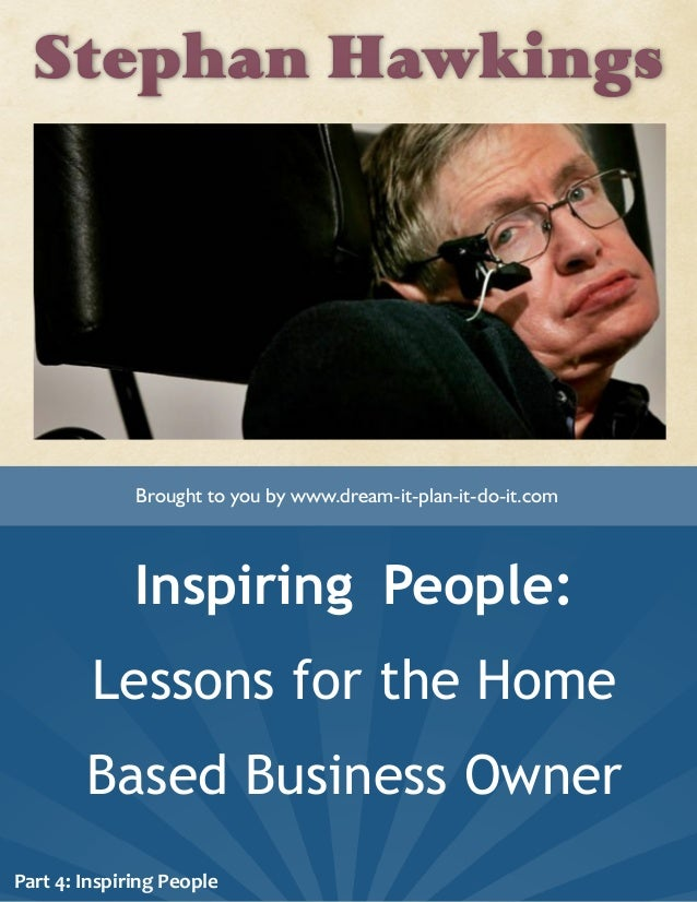 Stephan Hawkings Inspiring People: Lessons for the Home Based Business Owner Brought to you by www.dream-it-plan-it-do-it....