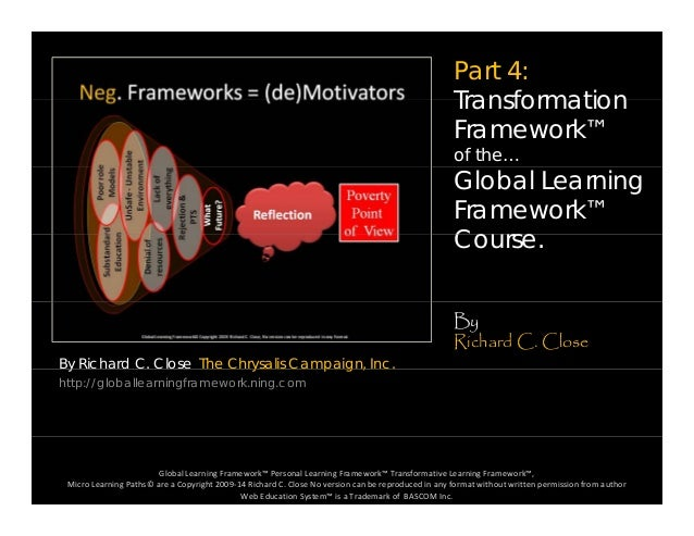 Part 4: TransformationTransformation Framework™ of the… Global Learning Framework™ CCourse. By Richard C. Close The Chrysa...