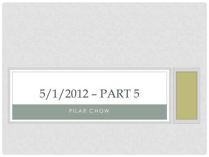 5/1/2012 – PART 5     PILAR CHOW