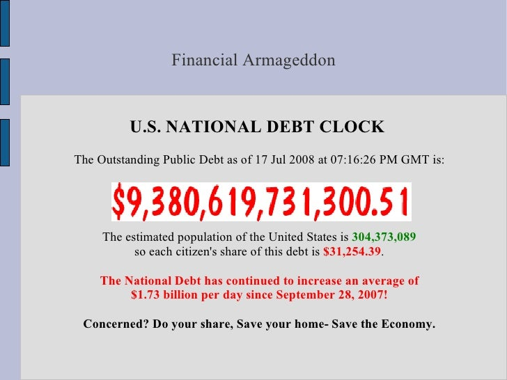 Financial Armageddon             U.S. NATIONAL DEBT CLOCK The Outstanding Public Debt as of 17 Jul 2008 at 07:16:26 PM GMT...