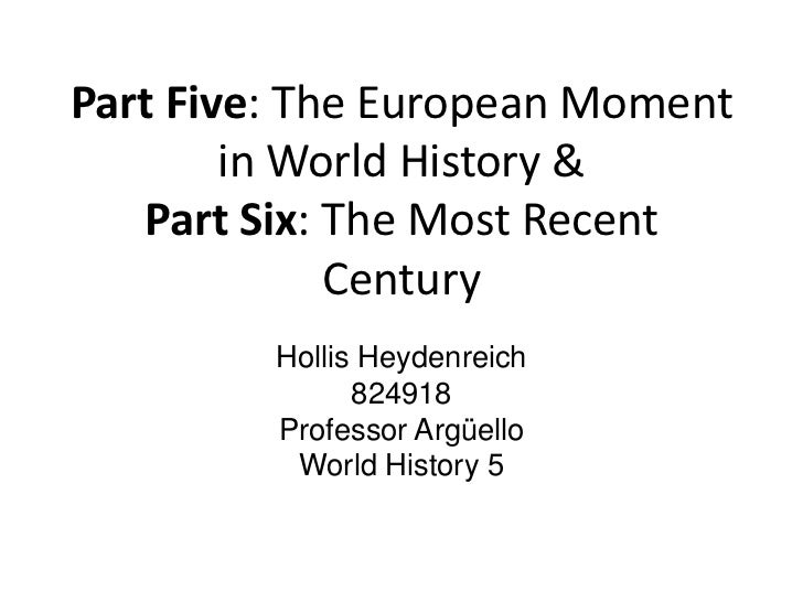 Part Five: The European Moment in World History &Part Six: The Most Recent Century<br />Hollis Heydenreich<br />824918<br ...
