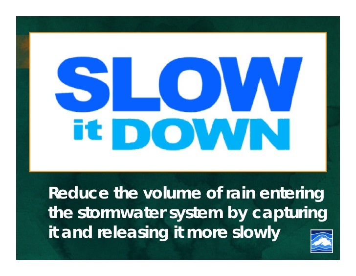 Reduce the volume of rain enteringthe stormwater system by capturingit and releasing it more slowly