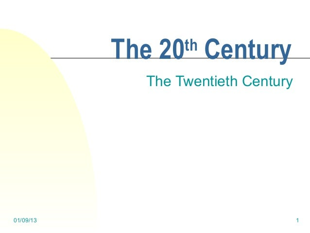 The 20 Century                  th             The Twentieth Century01/09/13                             1