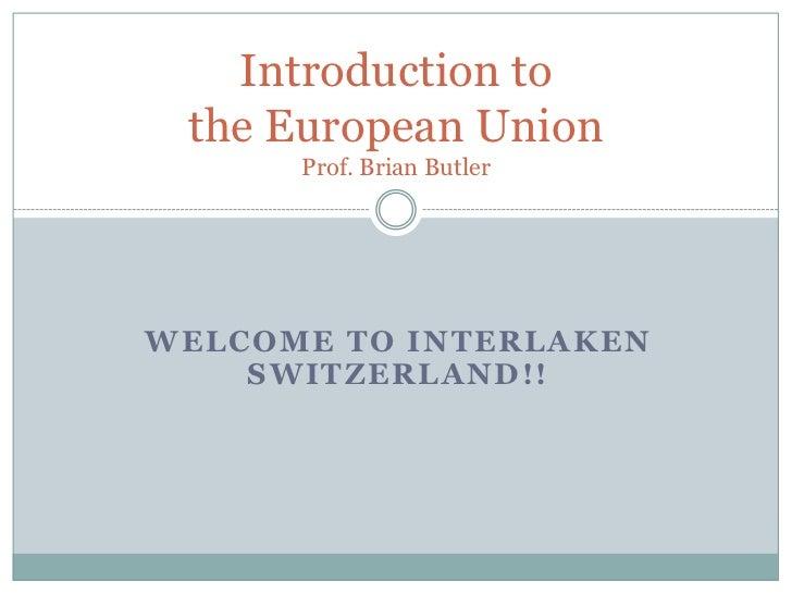 Welcome to Interlaken Switzerland!!<br />Introduction to the European UnionProf. Brian Butler<br />