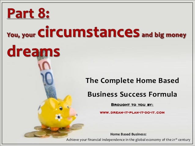The Complete Home Based Business Success Formula Brought to you by: www.dream-it-plan-it-do-it.com Home Based Business: Ac...