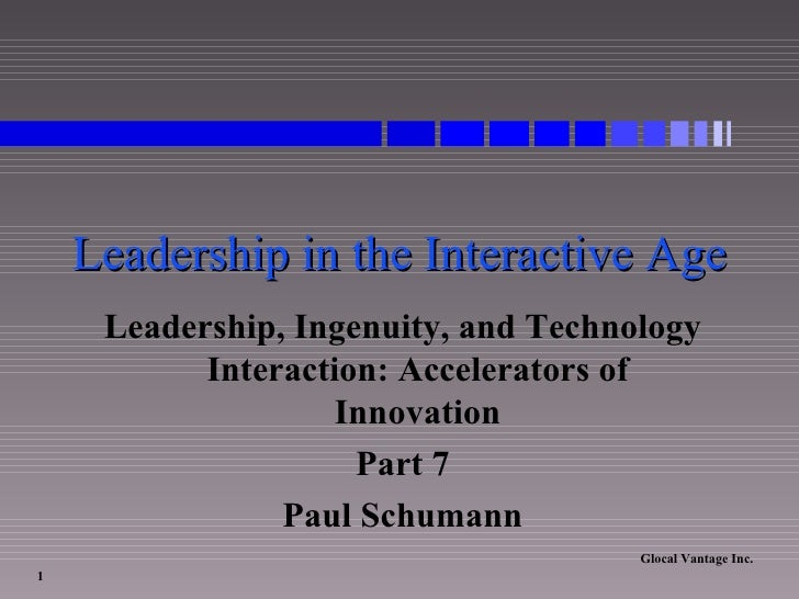Leadership in the Interactive Age Leadership, Ingenuity, and Technology Interaction: Accelerators of Innovation Part 7 Pau...