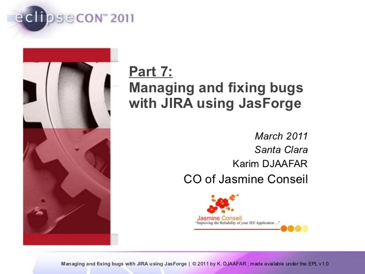 Part 7: Managing and fixing bugs with JIRA using JasForge  March 2011 Santa Clara Karim DJAAFAR CO of Jasmine Conseil