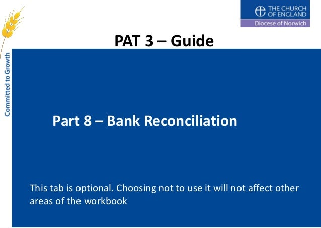 PAT 3 – Guide     Part 8 – Bank ReconciliationThis tab is optional. Choosing not to use it will not affect otherareas of t...